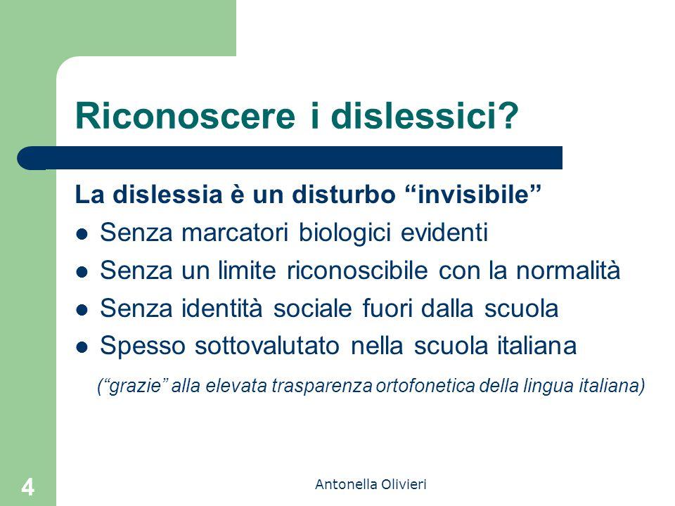 """Antonella Olivieri 4 Riconoscere i dislessici? La dislessia è un disturbo """"invisibile"""" Senza marcatori biologici evidenti Senza un limite riconoscibil"""