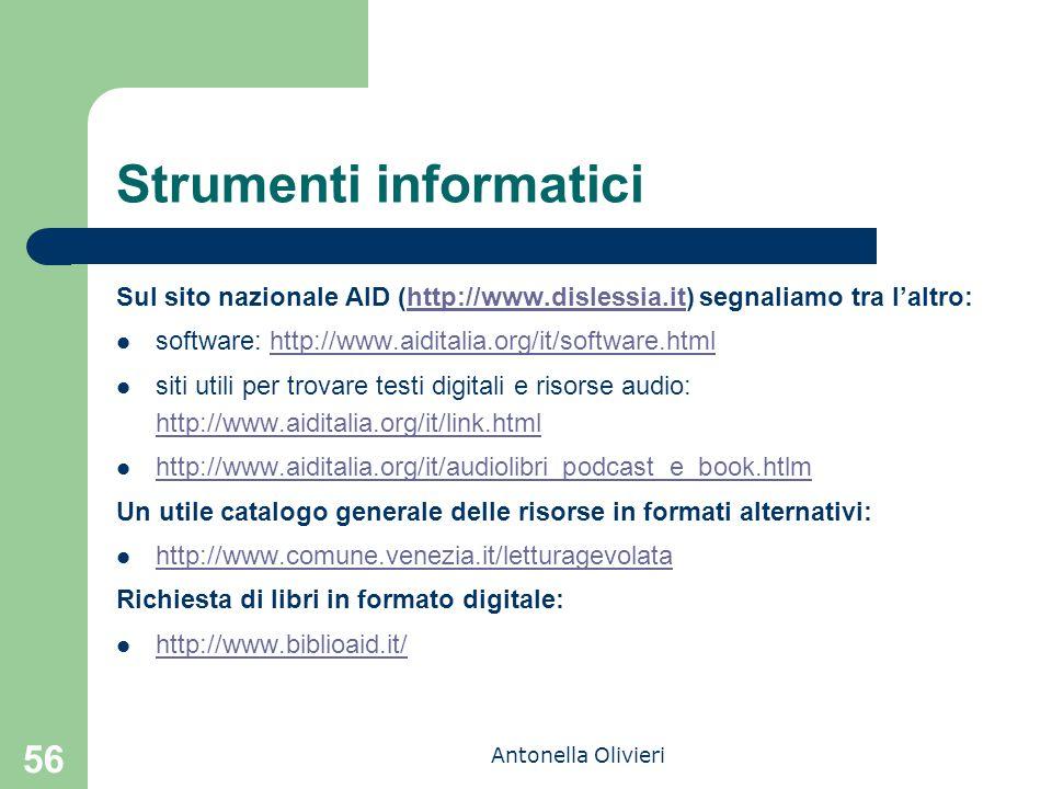 Antonella Olivieri 56 Strumenti informatici Sul sito nazionale AID (http://www.dislessia.it) segnaliamo tra l'altro:http://www.dislessia.it software: http://www.aiditalia.org/it/software.htmlhttp://www.aiditalia.org/it/software.html siti utili per trovare testi digitali e risorse audio: http://www.aiditalia.org/it/link.html http://www.aiditalia.org/it/link.html http://www.aiditalia.org/it/audiolibri_podcast_e_book.htlm Un utile catalogo generale delle risorse in formati alternativi: http://www.comune.venezia.it/letturagevolata Richiesta di libri in formato digitale: http://www.biblioaid.it/