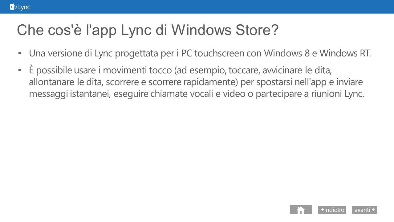 next avantiindietro Installazione di Lync Tablet o computer desktop Requisiti di sistema Windows 8 Account Lync su Lync Server 2010 CU5 (per funzionalità generali) o Lync Server 2010 CU7 o versioni successive (per funzionalità generali e per partecipare a una riunione dall app Lync Windows Store) Percorso di installazione Da Windows 8 Store, usando l accesso alla ricerca, cercare Lync.