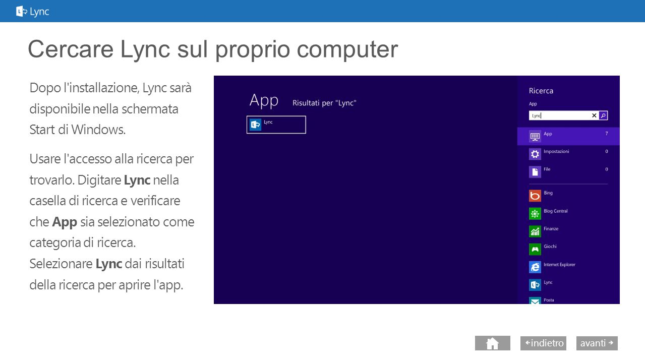 next avantiindietro Cercare Lync sul proprio computer Dopo l installazione, Lync sarà disponibile nella schermata Start di Windows.