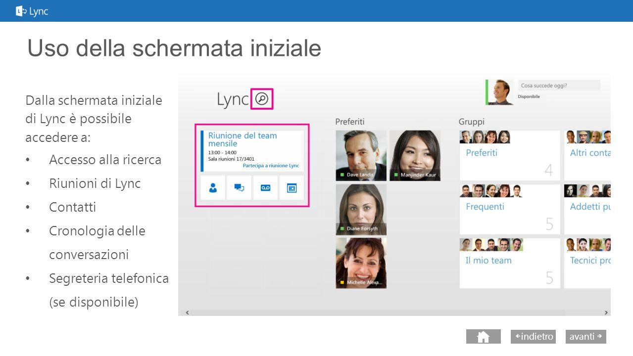 next avantiindietro Uso della schermata iniziale Dalla schermata iniziale di Lync è possibile accedere a: Accesso alla ricerca Riunioni di Lync Contatti Cronologia delle conversazioni Segreteria telefonica (se disponibile)