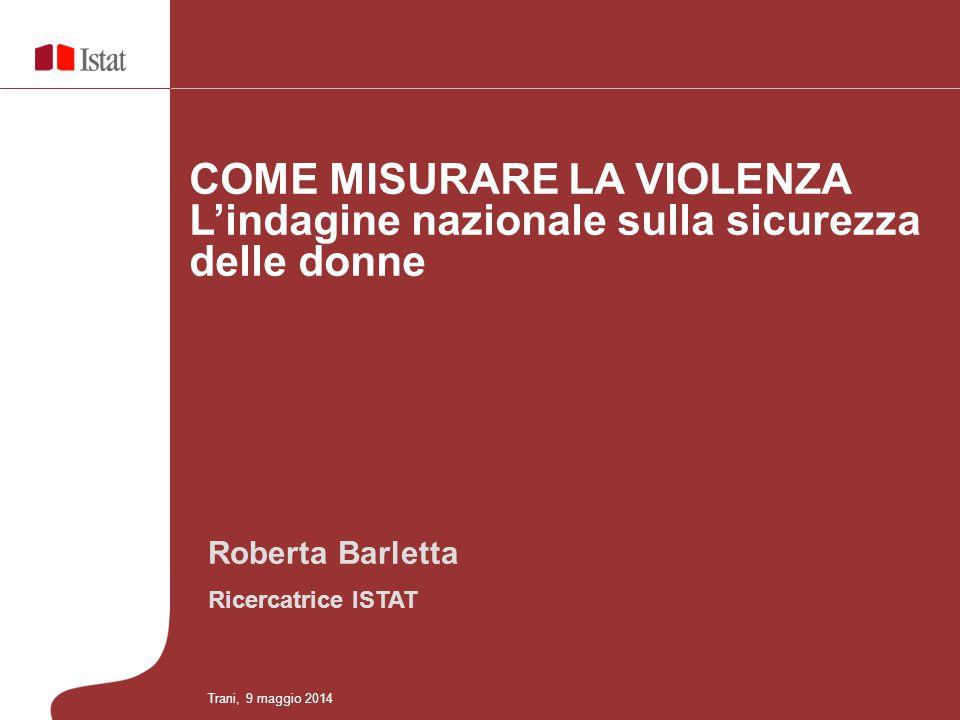 Roberta Barletta Ricercatrice ISTAT COME MISURARE LA VIOLENZA L'indagine nazionale sulla sicurezza delle donne Trani, 9 maggio 2014