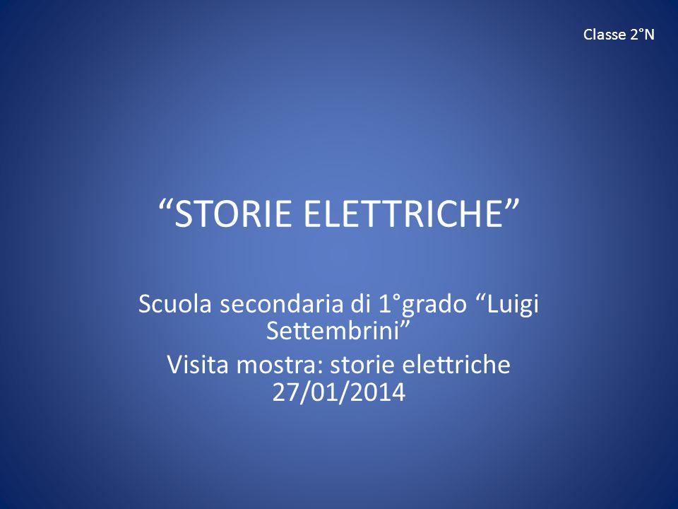 """""""STORIE ELETTRICHE"""" Scuola secondaria di 1°grado """"Luigi Settembrini"""" Visita mostra: storie elettriche 27/01/2014 Classe 2°N"""