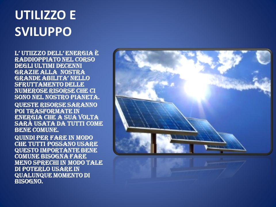 UTILIZZO E SVILUPPO L' utiizzo dell' energia è raddioppiato nel corso degli ultimi decenni grazie alla nostra grande abilita' nello sfruttamento delle