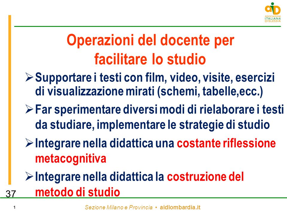 Sezione Milano e Provincia aidlombardia.it 1 Operazioni del docente per facilitare lo studio  Supportare i testi con film, video, visite, esercizi di