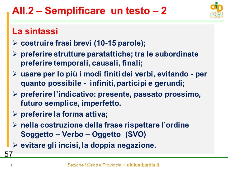 Sezione Milano e Provincia aidlombardia.it 1 All.2 – Semplificare un testo – 2 La sintassi  costruire frasi brevi (10-15 parole);  preferire strutture paratattiche; tra le subordinate preferire temporali, causali, finali;  usare per lo più i modi finiti dei verbi, evitando - per quanto possibile - infiniti, participi e gerundi;  preferire l'indicativo: presente, passato prossimo, futuro semplice, imperfetto.