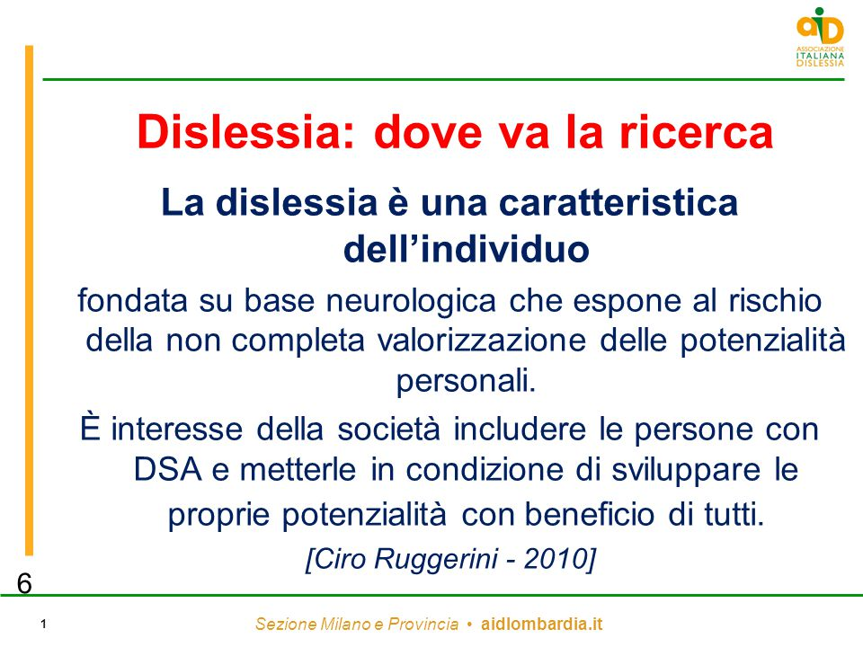 Sezione Milano e Provincia aidlombardia.it 1 Dislessia: dove va la ricerca La dislessia è una caratteristica dell'individuo fondata su base neurologica che espone al rischio della non completa valorizzazione delle potenzialità personali.