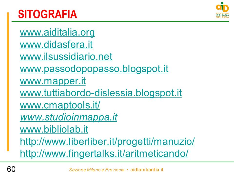 Sezione Milano e Provincia aidlombardia.it 1 SITOGRAFIA www.aiditalia.org www.didasfera.it www.ilsussidiario.net www.passodopopasso.blogspot.it www.mapper.it www.tuttiabordo-dislessia.blogspot.it www.cmaptools.it/ www.studioinmappa.it www.bibliolab.it http://www.liberliber.it/progetti/manuzio/ http://www.fingertalks.it/aritmeticando/ 60