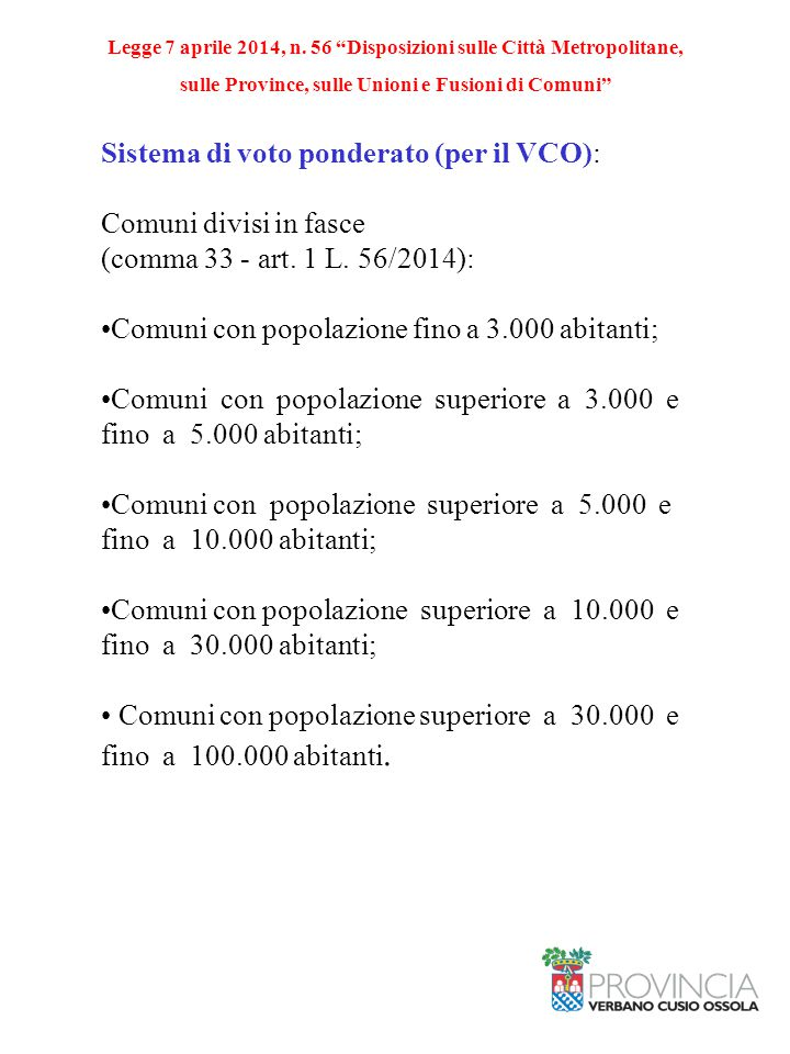 Sistema di voto ponderato (per il VCO): Comuni divisi in fasce (comma 33 - art. 1 L. 56/2014): Comuni con popolazione fino a 3.000 abitanti; Comuni co
