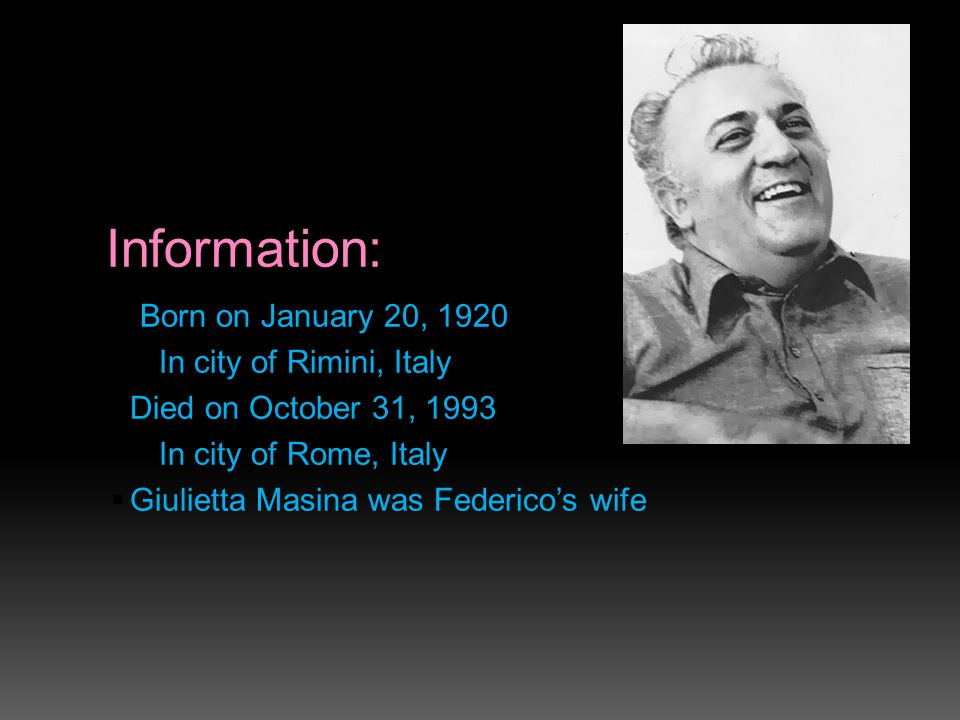 Information:  Born on January 20, 1920  In city of Rimini, Italy  Died on October 31, 1993  In city of Rome, Italy  Giulietta Masina was Federico's wife