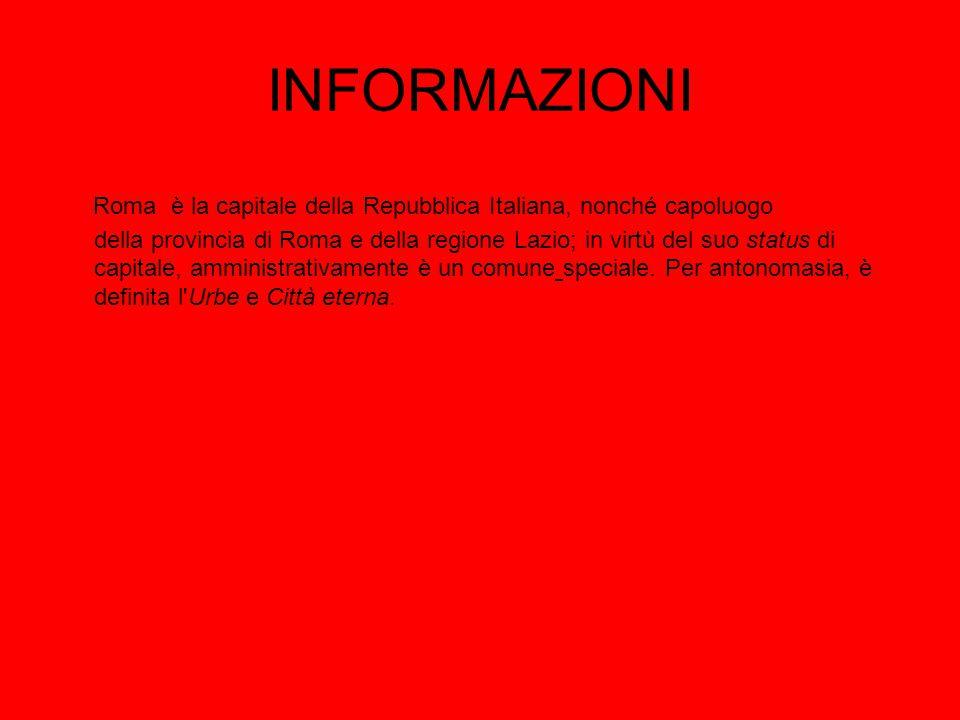 INFORMAZIONI Roma è la capitale della Repubblica Italiana, nonché capoluogo della provincia di Roma e della regione Lazio; in virtù del suo status di