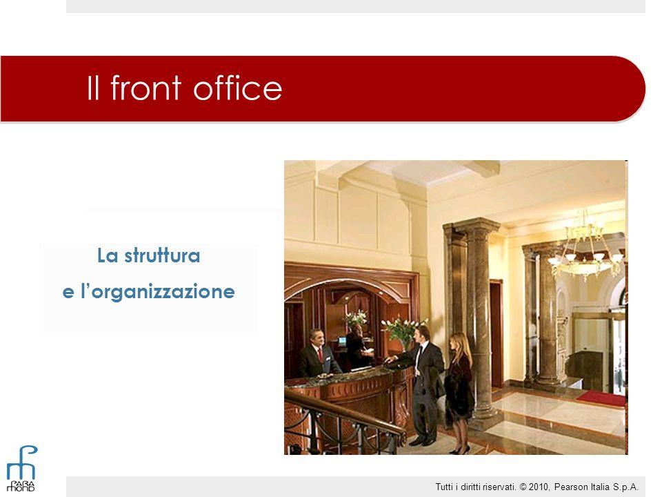 La struttura e l'organizzazione Il front office Tutti i diritti riservati. © 2010, Pearson Italia S.p.A.