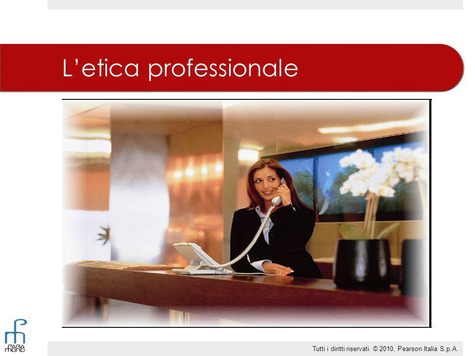 L'etica professionale Tutti i diritti riservati. © 2010, Pearson Italia S.p.A.