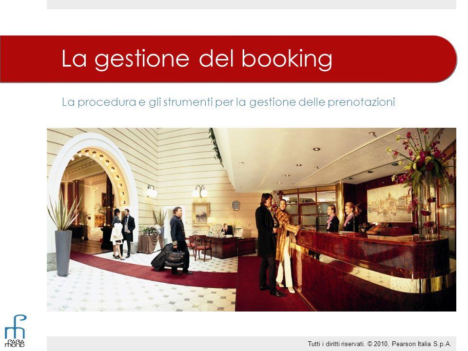 La procedura e gli strumenti per la gestione delle prenotazioni La gestione del booking Tutti i diritti riservati. © 2010, Pearson Italia S.p.A.