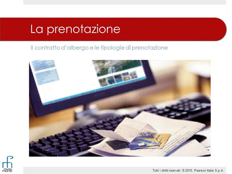 Il contratto d'albergo e le tipologie di prenotazione La prenotazione Tutti i diritti riservati. © 2010, Pearson Italia S.p.A.