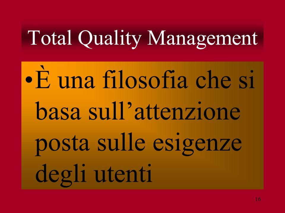 16 Total Quality Management È una filosofia che si basa sull'attenzione posta sulle esigenze degli utenti