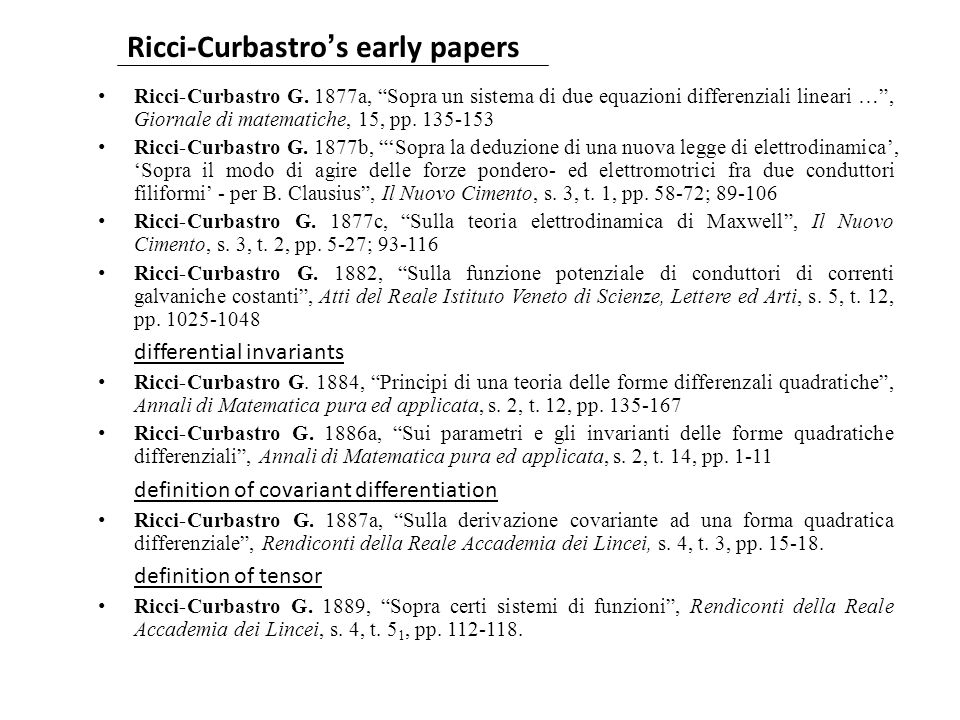 Theory of algebraic forms (Aronhold) Ricci-Curbastro 1884, 1886 Christoffel 1869 Intrinsic differential geometry (Gauss 1827, Riemann 1854 (1868)) Casorati 1860-61 Lipschitz 1869 Beez Algebraic theory of differential invariants von Brill