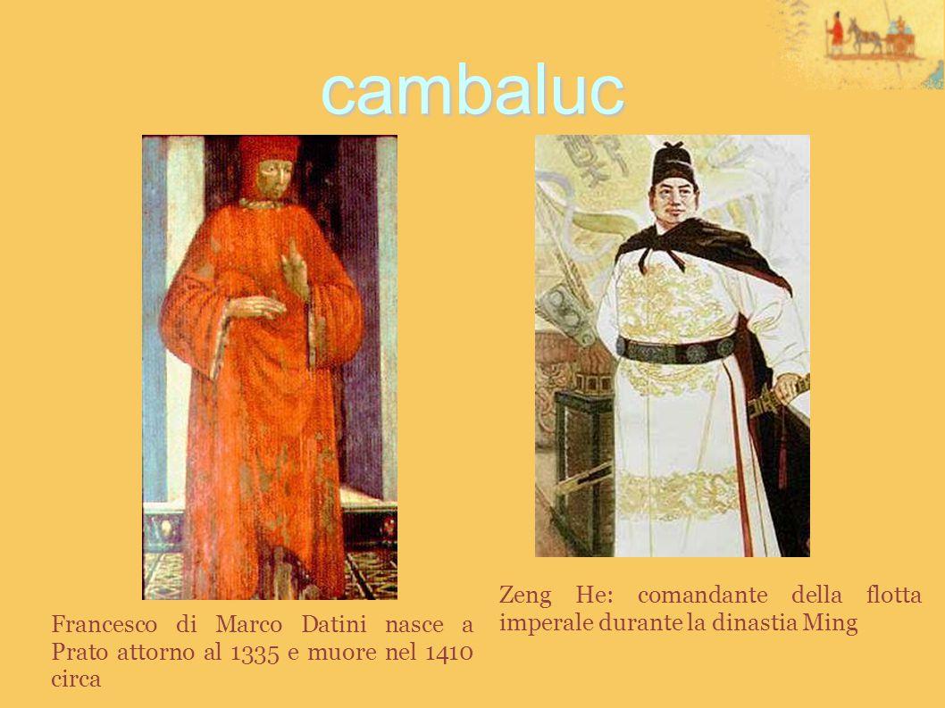 cambaluc Francesco di Marco Datini nasce a Prato attorno al 1335 e muore nel 1410 circa Zeng He: comandante della flotta imperale durante la dinastia Ming