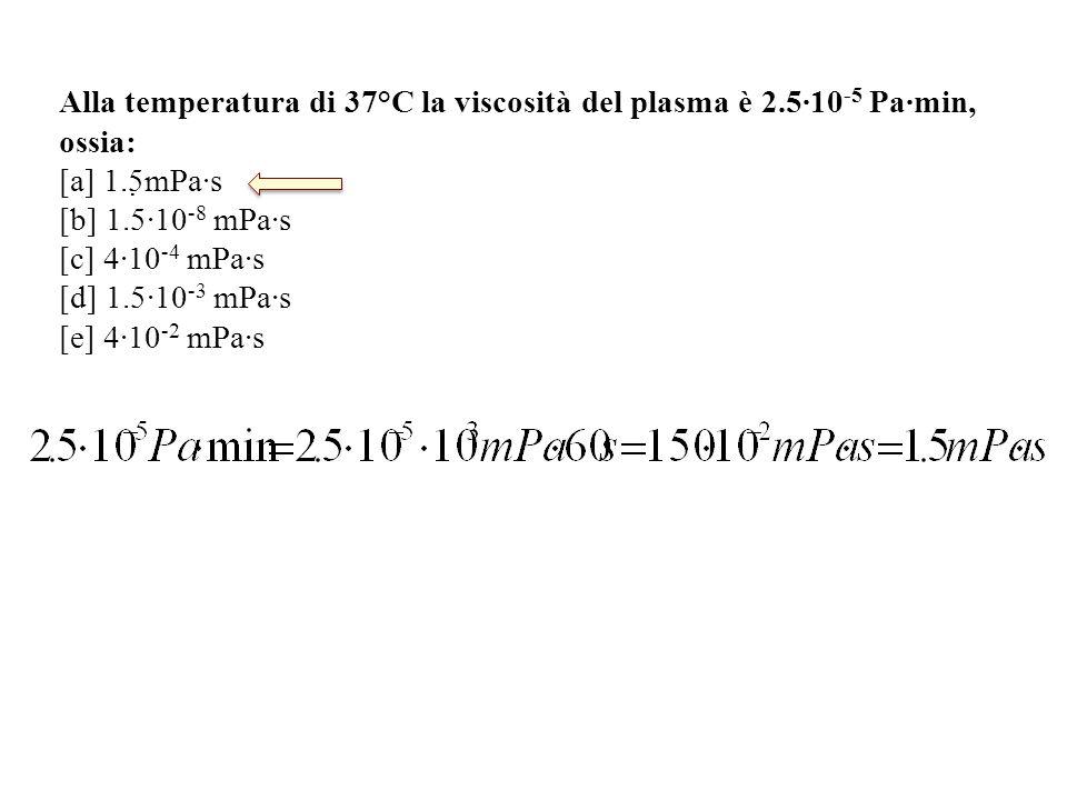 Alla temperatura di 37°C la viscosità del plasma è 2.5∙10 -5 Pa∙min, ossia: [a] 1.5mPa∙s [b] 1.5∙10 -8 mPa∙s [c] 4∙10 -4 mPa∙s [d] 1.5∙10 -3 mPa∙s [e] 4∙10 -2 mPa∙s