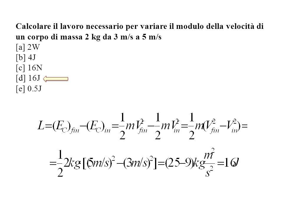 Calcolare il lavoro necessario per variare il modulo della velocità di un corpo di massa 2 kg da 3 m/s a 5 m/s [a] 2W [b] 4J [c] 16N [d] 16J [e] 0.5J