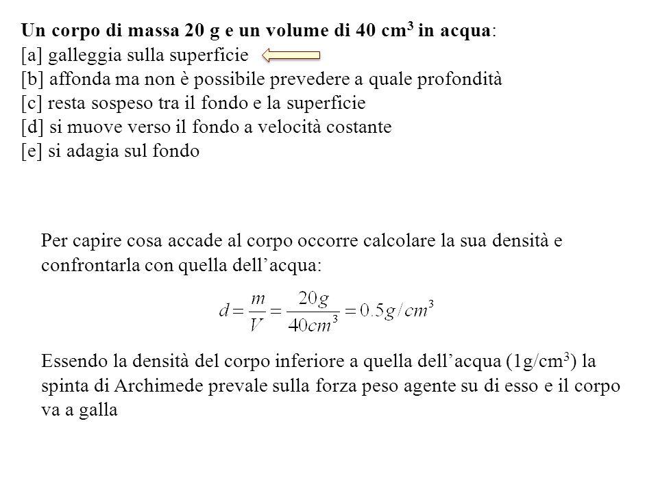 Un corpo di massa 20 g e un volume di 40 cm 3 in acqua: [a] galleggia sulla superficie [b] affonda ma non è possibile prevedere a quale profondità [c] resta sospeso tra il fondo e la superficie [d] si muove verso il fondo a velocità costante [e] si adagia sul fondo Per capire cosa accade al corpo occorre calcolare la sua densità e confrontarla con quella dell'acqua: Essendo la densità del corpo inferiore a quella dell'acqua (1g/cm 3 ) la spinta di Archimede prevale sulla forza peso agente su di esso e il corpo va a galla