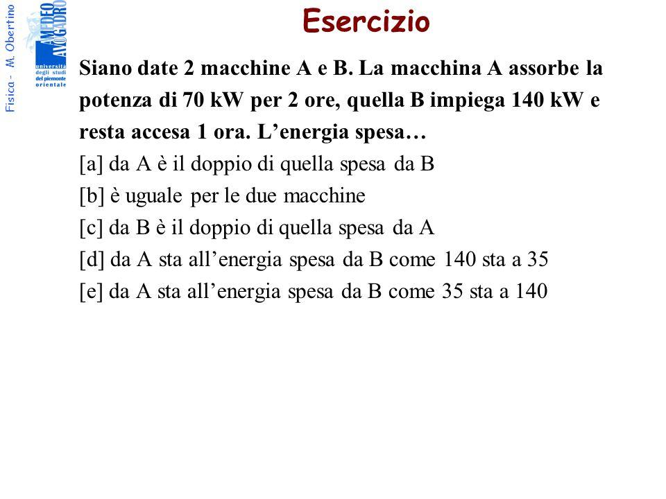 Fisica - M. Obertino Siano date 2 macchine A e B. La macchina A assorbe la potenza di 70 kW per 2 ore, quella B impiega 140 kW e resta accesa 1 ora. L