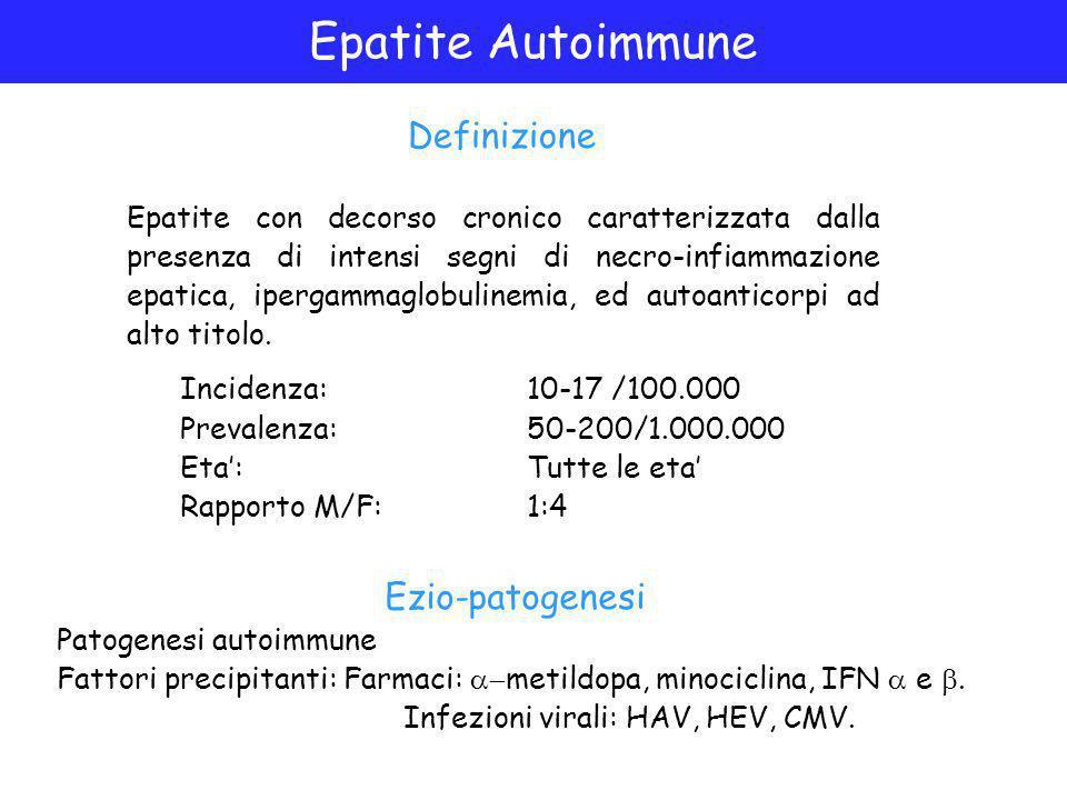 Epatite Autoimmune Incidenza:10-17 /100.000 Prevalenza:50-200/1.000.000 Eta':Tutte le eta' Rapporto M/F:1:4 Definizione Epatite con decorso cronico caratterizzata dalla presenza di intensi segni di necro-infiammazione epatica, ipergammaglobulinemia, ed autoanticorpi ad alto titolo.