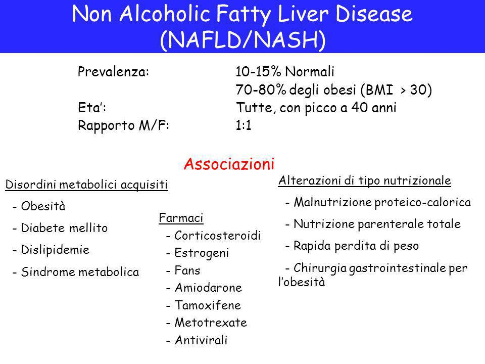 Prevalenza:10-15% Normali 70-80% degli obesi (BMI > 30) Eta':Tutte, con picco a 40 anni Rapporto M/F:1:1 Non Alcoholic Fatty Liver Disease (NAFLD/NASH) Disordini metabolici acquisiti - Obesità - Diabete mellito - Dislipidemie - Sindrome metabolica Farmaci - Corticosteroidi - Estrogeni - Fans - Amiodarone - Tamoxifene - Metotrexate - Antivirali Alterazioni di tipo nutrizionale - Malnutrizione proteico-calorica - Nutrizione parenterale totale - Rapida perdita di peso - Chirurgia gastrointestinale per l'obesità Associazioni