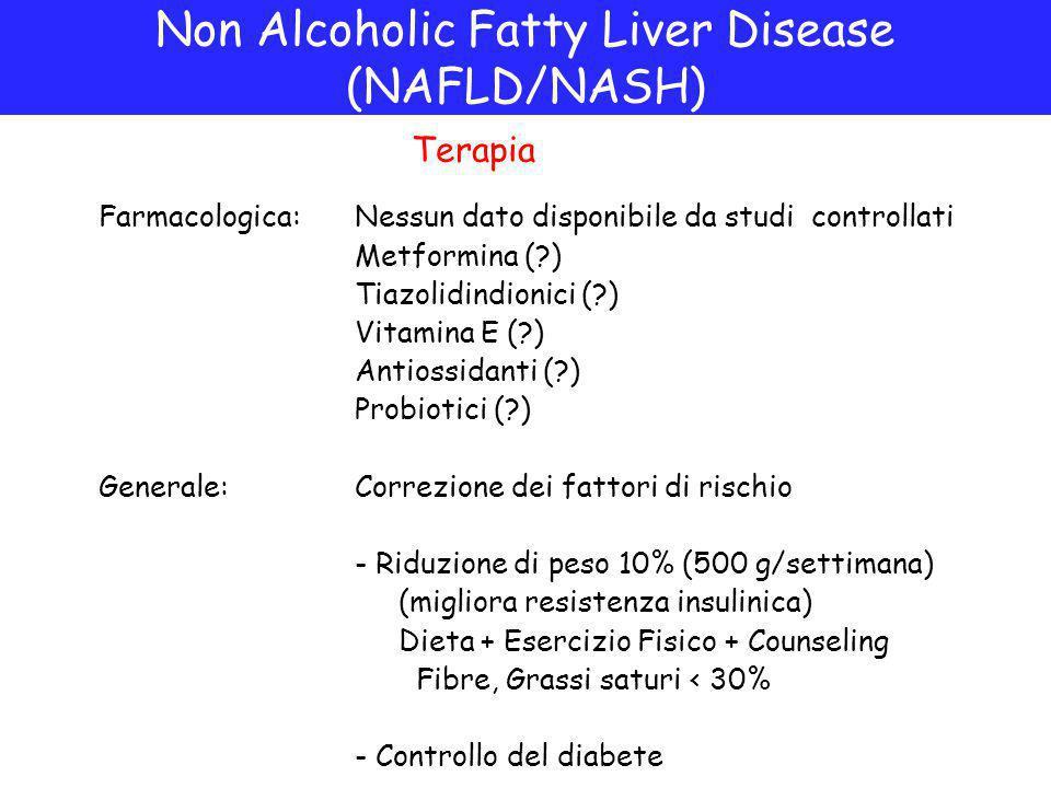 Non Alcoholic Fatty Liver Disease (NAFLD/NASH) Terapia Farmacologica: Nessun dato disponibile da studi controllati Metformina (?) Tiazolidindionici (?) Vitamina E (?) Antiossidanti (?) Probiotici (?) Generale:Correzione dei fattori di rischio - Riduzione di peso 10% (500 g/settimana) (migliora resistenza insulinica) Dieta + Esercizio Fisico + Counseling Fibre, Grassi saturi < 30% - Controllo del diabete