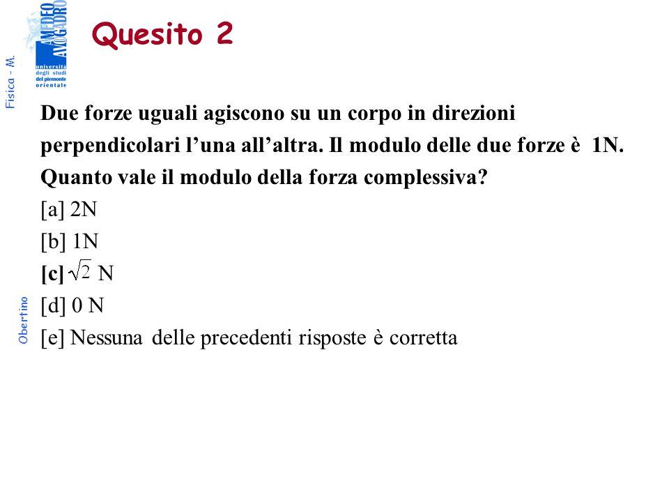 Fisica - M. Obertino Quesito 2 Due forze uguali agiscono su un corpo in direzioni perpendicolari l'una all'altra. Il modulo delle due forze è 1N. Quan