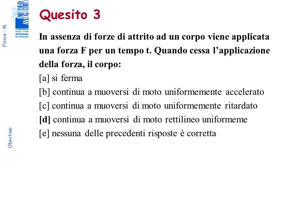 Fisica - M. Obertino Quesito 3 In assenza di forze di attrito ad un corpo viene applicata una forza F per un tempo t. Quando cessa l'applicazione dell