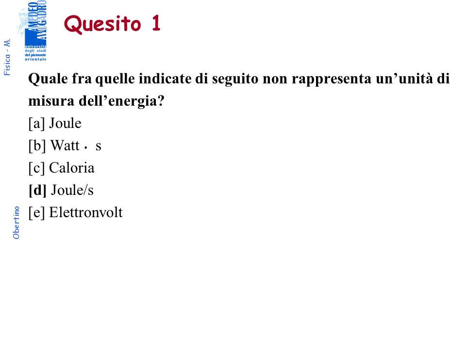 Fisica - M. Obertino Quesito 1 Quale fra quelle indicate di seguito non rappresenta un'unità di misura dell'energia? [a] Joule [b] Watt  s [c] Calor
