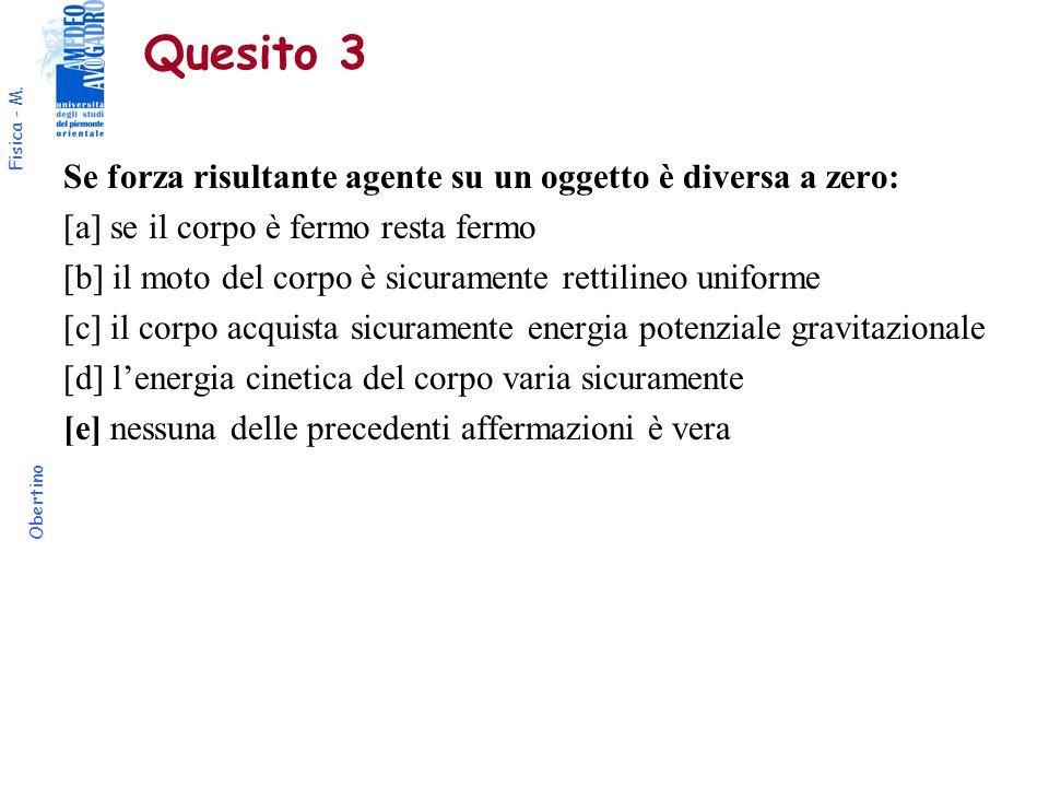 Fisica - M. Obertino Quesito 3 Se forza risultante agente su un oggetto è diversa a zero: [a] se il corpo è fermo resta fermo [b] il moto del corpo è
