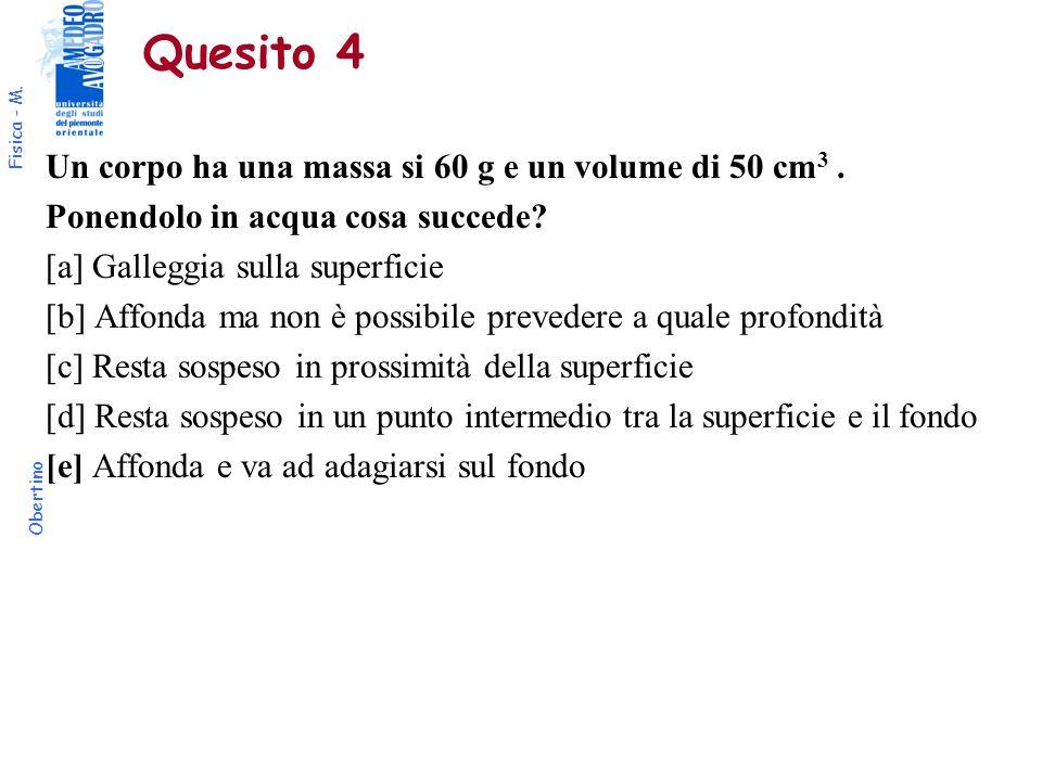 Fisica - M. Obertino Quesito 4 Un corpo ha una massa si 60 g e un volume di 50 cm 3. Ponendolo in acqua cosa succede? [a] Galleggia sulla superficie [