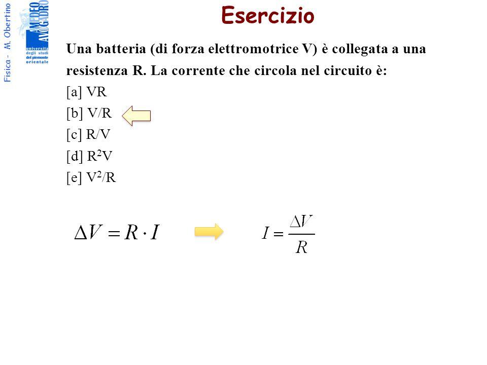 Fisica - M. Obertino Una batteria (di forza elettromotrice V) è collegata a una resistenza R. La corrente che circola nel circuito è: [a] VR [b] V/R [