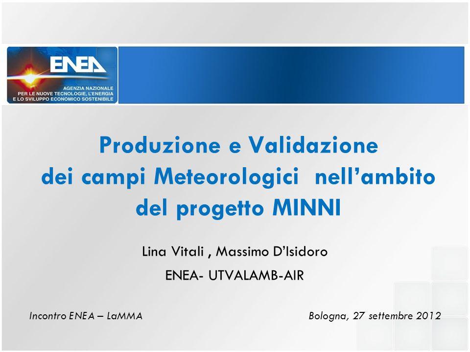 Produzione e Validazione dei campi Meteorologici nell'ambito del progetto MINNI Lina Vitali, Massimo D'Isidoro ENEA- UTVALAMB-AIR Incontro ENEA – LaMMA Bologna, 27 settembre 2012