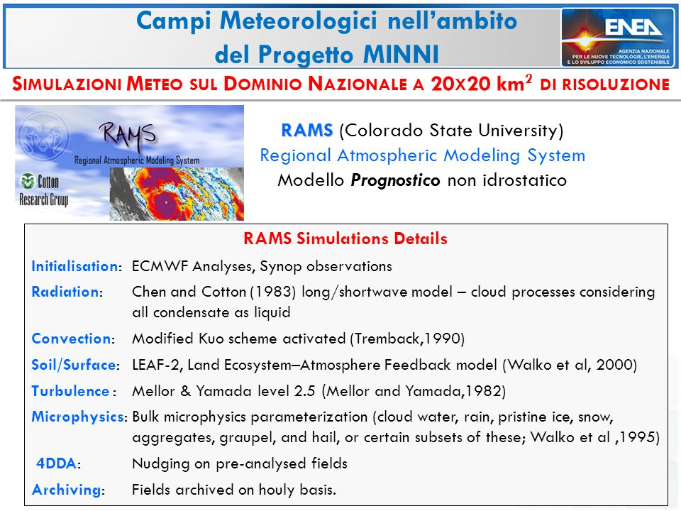 S IMULAZIONI M ETEO SUL D OMINIO N AZIONALE A 20 X 20 km 2 DI RISOLUZIONE RAMS RAMS (Colorado State University) Regional Atmospheric Modeling System Modello Prognostico non idrostatico Campi Meteorologici nell'ambito del Progetto MINNI RAMS Simulations Details Initialisation: ECMWF Analyses, Synop observations Radiation: Chen and Cotton (1983) long/shortwave model – cloud processes considering all condensate as liquid Convection:Modified Kuo scheme activated (Tremback,1990) Soil/Surface:LEAF-2, Land Ecosystem–Atmosphere Feedback model (Walko et al, 2000) Turbulence : Mellor & Yamada level 2.5 ( Mellor and Yamada,1982) Microphysics:Bulk microphysics parameterization (cloud water, rain, pristine ice, snow, aggregates, graupel, and hail, or certain subsets of these; Walko et al,1995) 4DDA: Nudging on pre-analysed fields Archiving:Fields archived on houly basis.