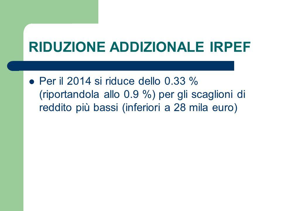 RIDUZIONE ADDIZIONALE IRPEF Per il 2014 si riduce dello 0.33 % (riportandola allo 0.9 %) per gli scaglioni di reddito più bassi (inferiori a 28 mila euro)