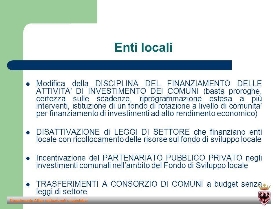 Enti locali Modifica della DISCIPLINA DEL FINANZIAMENTO DELLE ATTIVITA DI INVESTIMENTO DEI COMUNI (basta proroghe, certezza sulle scadenze, riprogrammazione estesa a più interventi, istituzione di un fondo di rotazione a livello di comunita per finanziamento di investimenti ad alto rendimento economico) DISATTIVAZIONE di LEGGI DI SETTORE che finanziano enti locale con ricollocamento delle risorse sul fondo di sviluppo locale Incentivazione del PARTENARIATO PUBBLICO PRIVATO negli investimenti comunali nell'ambito del Fondo di Sviluppo locale TRASFERIMENTI A CONSORZIO DI COMUNI a budget senza leggi di settore Dipartimento Affari istituzionali e legislativi