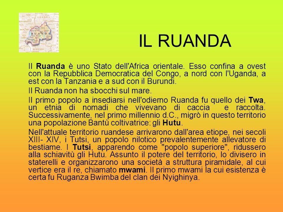 IL RUANDA Il Ruanda è uno Stato dell'Africa orientale. Esso confina a ovest con la Repubblica Democratica del Congo, a nord con l'Uganda, a est con la