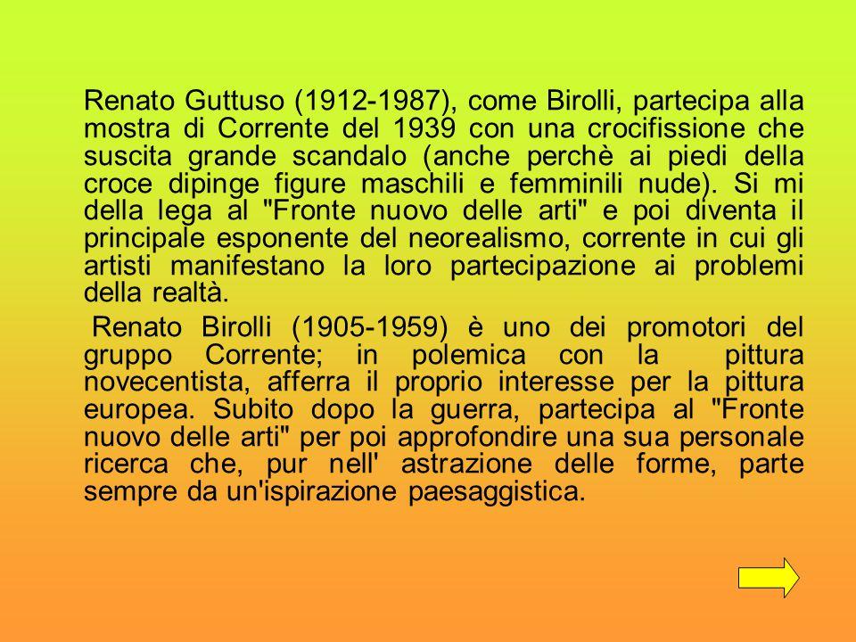 Renato Guttuso (1912-1987), come Birolli, partecipa alla mostra di Corrente del 1939 con una crocifissione che suscita grande scandalo (anche perchè a