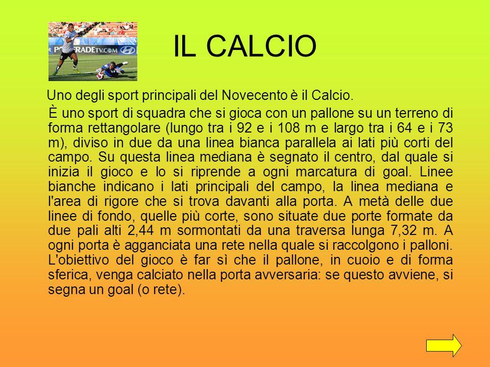 IL CALCIO Uno degli sport principali del Novecento è il Calcio. È uno sport di squadra che si gioca con un pallone su un terreno di forma rettangolare