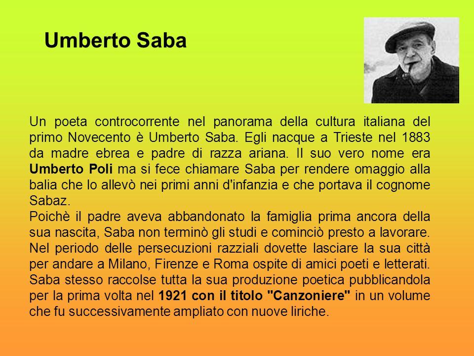 Un poeta controcorrente nel panorama della cultura italiana del primo Novecento è Umberto Saba. Egli nacque a Trieste nel 1883 da madre ebrea e padre
