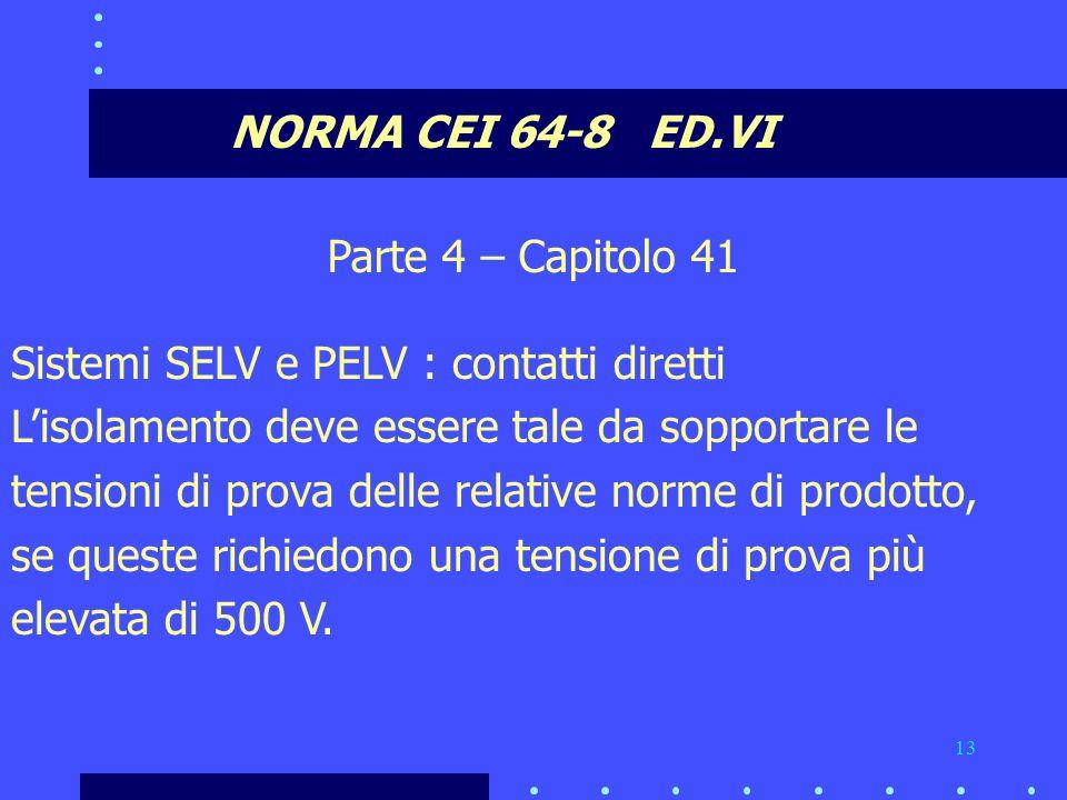 13 NORMA CEI 64-8 ED.VI Parte 4 – Capitolo 41 Sistemi SELV e PELV : contatti diretti L'isolamento deve essere tale da sopportare le tensioni di prova delle relative norme di prodotto, se queste richiedono una tensione di prova più elevata di 500 V.