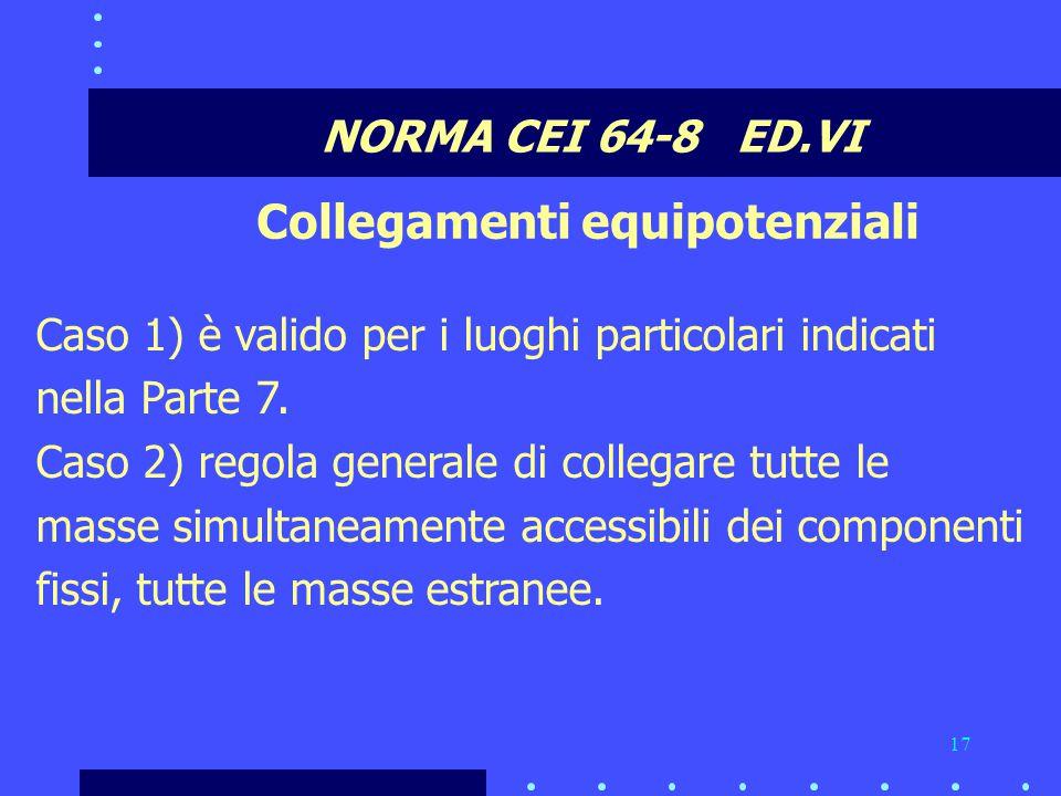 17 NORMA CEI 64-8 ED.VI Collegamenti equipotenziali Caso 1) è valido per i luoghi particolari indicati nella Parte 7.
