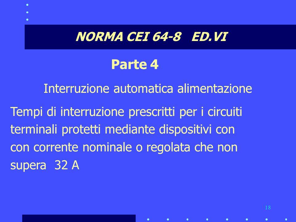 18 NORMA CEI 64-8 ED.VI Parte 4 Interruzione automatica alimentazione Tempi di interruzione prescritti per i circuiti terminali protetti mediante dispositivi con con corrente nominale o regolata che non supera 32 A