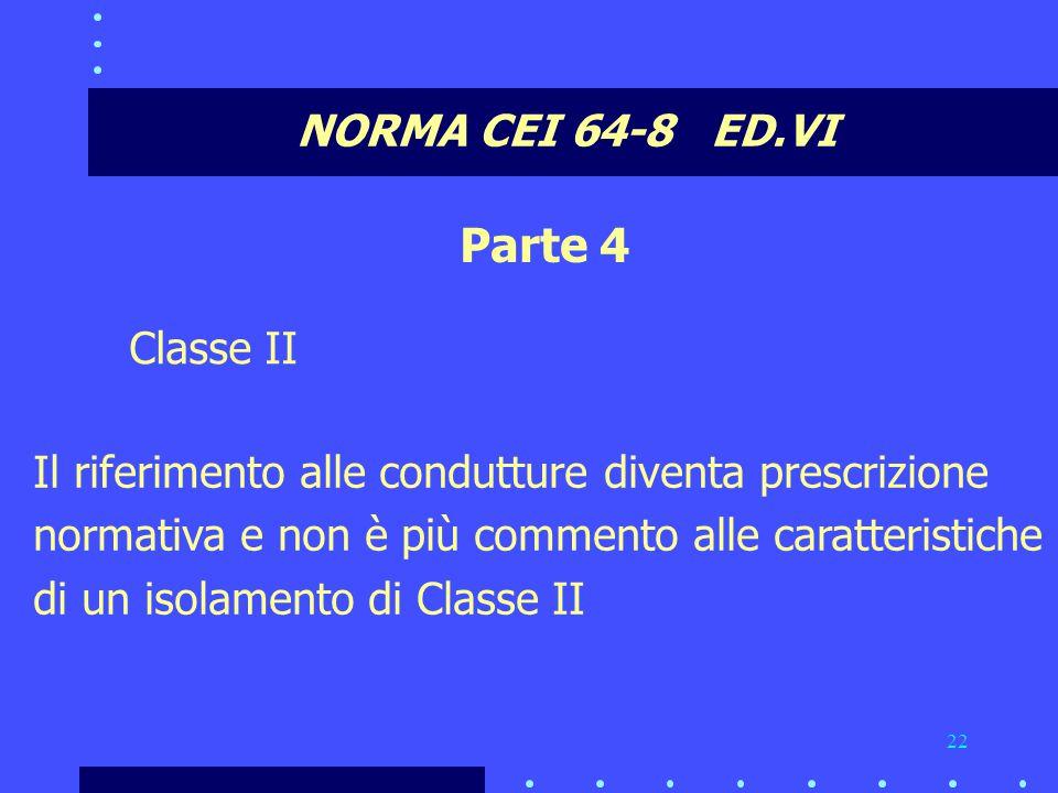 22 NORMA CEI 64-8 ED.VI Parte 4 Classe II Il riferimento alle condutture diventa prescrizione normativa e non è più commento alle caratteristiche di un isolamento di Classe II