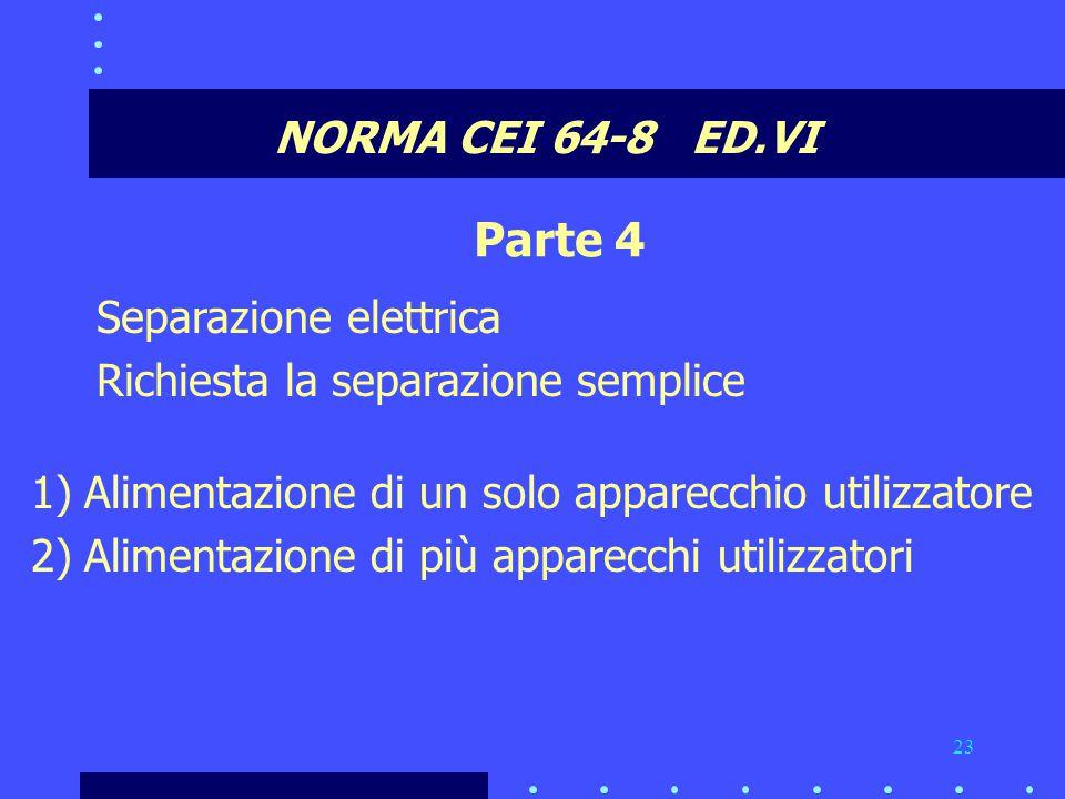 23 NORMA CEI 64-8 ED.VI Parte 4 Separazione elettrica Richiesta la separazione semplice 1)Alimentazione di un solo apparecchio utilizzatore 2)Alimentazione di più apparecchi utilizzatori