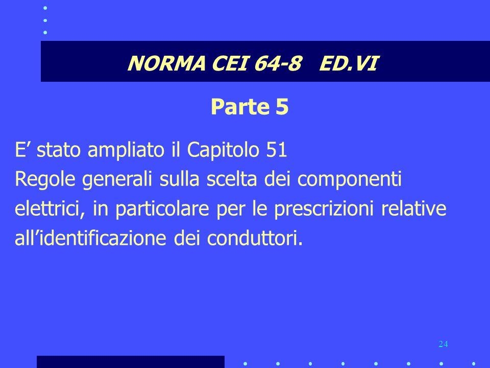 24 NORMA CEI 64-8 ED.VI Parte 5 E' stato ampliato il Capitolo 51 Regole generali sulla scelta dei componenti elettrici, in particolare per le prescrizioni relative all'identificazione dei conduttori.