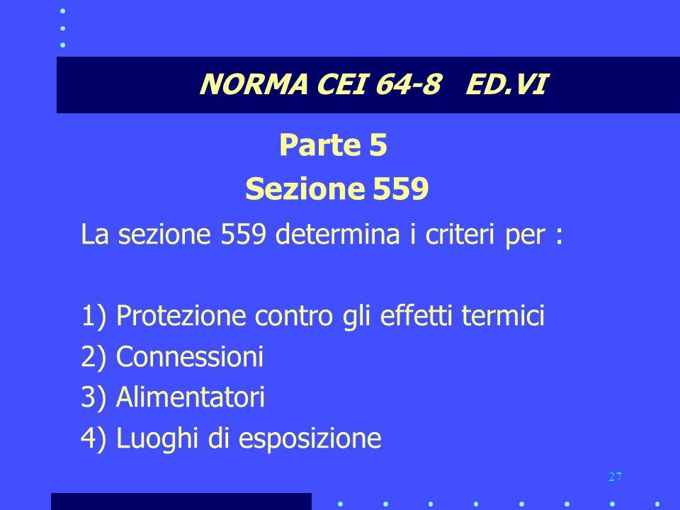 27 NORMA CEI 64-8 ED.VI Parte 5 Sezione 559 La sezione 559 determina i criteri per : 1) Protezione contro gli effetti termici 2) Connessioni 3) Alimentatori 4) Luoghi di esposizione